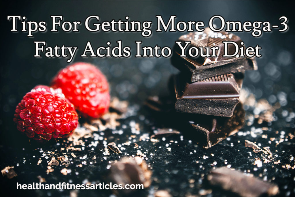 Tips For Getting More Omega-3 Fatty Acids Into Your Diet